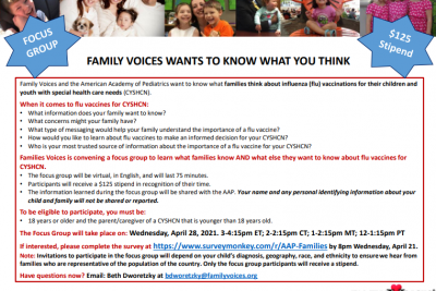 In partnership with the American Academy of Pediatrics, Family Voices, Inc. (National) is hosting 3 focus groups for families of #CYSHCN to learn about what they know and what more they want to know about flu vaccines. The focus group will be held virtually, in English, on April 28 from 3 to 4:15 pm. Families will receive a $125 stipend in thanks for their time. Please complete the survey on the flyer linked below if you are interested, and share with others in your networks! http://ow.ly/e4wF50Eh6dZ